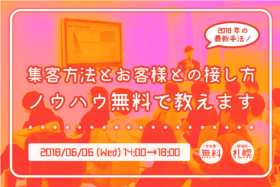 【6月6日】2018年の最新手法!集客方法とお客様との接し方・ノウハウ無料で教えます!in札幌