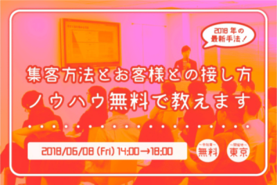 【6月8日】2018年の最新手法!集客方法とお客様との接し方・ノウハウ無料で教えます!in東京
