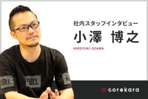 これから社員インタビュー ~小澤博之~
