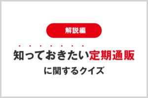 【解説編】知っておきたい定期通販に関するクイズ