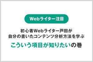 【Webライター注目】初心者Webライター戸田が自分の書いたコンテンツ分析方法を学ぶ、こういう項目が知りたいの巻