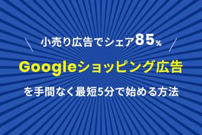 小売り広告でシェア85%!「Googleショッピング広告」を手間なく最短5分で始める方法
