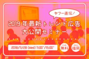 【11月28日】ヤフー直伝!2019年最新トレンド広告大公開セミナーin福岡
