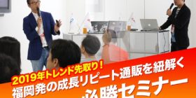 【1月22日】2019年トレンド先取り!福岡発の成長リピート通販を紐解く必勝セミナーin福岡